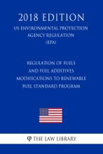 Regulation of Fuels and Fuel Additives - Modifications to Renewable Fuel Standard Program (US Environmental Protection Agency Regulation) (EPA) (2018 Edition)