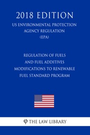 Regulation Of Fuels And Fuel Additives Modifications To Renewable Fuel Standard Program Us Environmental Protection Agency Regulation Epa 2018 Edition