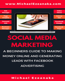 Social Media Marketing - A Beginners Guide To Making Money Online And Generating Leads With Facebook Advertising book