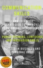 Communication: Communication Skills: Learn Effective Strategies Of Good Communication Skills, Public Speaking, Confidence And Self-Esteem