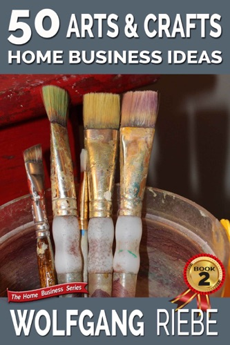 Wolfgang Riebe - 50 Arts & Crafts Home Business Ideas