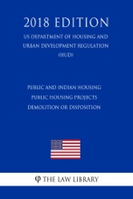 Public and Indian housing - Public housing projects - demolition or disposition (US Department of Housing and Urban Development Regulation) (HUD) (2018 Edition)