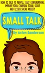 Small Talk How To Talk To People Start Conversations Improve Your Charisma Social Skills And Lessen Social Anxiety