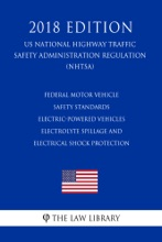 Federal Motor Vehicle Safety Standards - Electric-Powered Vehicles - Electrolyte Spillage And Electrical Shock Protection (US National Highway Traffic Safety Administration Regulation) (NHTSA) (2018 Edition)