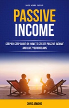 Passive Income: Step By Step Guide On How To Create Passive Income And Live Your Dreams (Make Money Online)