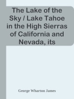 The Lake of the Sky / Lake Tahoe in the High Sierras of California and Nevada, its History, Indians, Discovery by Frémont, Legendary Lore, Various Namings, Physical Characteristics, Glacial Phenomena, Geology, Single Outlet, Automobile Routes, Historic Towns, Early Mining Excitements, Steamer Ride, Mineral Springs, Mountain and Lake Resorts, Trail and Camping Out Trips, Summer Residences, Fishing, Hunting, Flowers, Birds, Animals, Trees, and Chaparral, with a Full Account of the Tahoe National Forest, the Public Use of the Water of Lake Tahoe and Much Other Interesting Matter