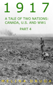 1917: A Tale of Two Nations: Canada, U.S. and WW1 Part 4