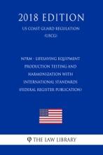 NPRM - Lifesaving Equipment - Production Testing and Harmonization with International Standards (Federal Register Publication) (US Coast Guard Regulation) (USCG) (2018 Edition)