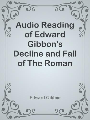 Edward Gibbon - Audio Reading of Edward Gibbon's Decline and Fall of The Roman Empire
