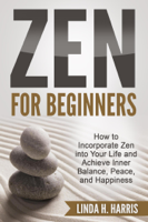 Linda H. Harris - Zen for Beginners: How to Incorporate Zen into Your Life and Achieve Inner Balance, Peace, and Happiness artwork