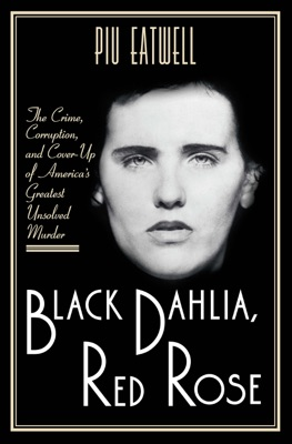 Black Dahlia, Red Rose: The Crime, Corruption, and Cover-Up of America's Greatest Unsolved Murder