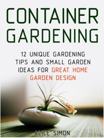 CONTAINER GARDENING: 12 UNIQUE GARDENING TIPS AND SMALL GARDEN IDEAS FOR GREAT HOME GARDEN DESIGN