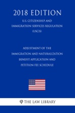 Adjustment of the Immigration and Naturalization Benefit Application and Petition Fee Schedule (U.S. Citizenship and Immigration Services Regulation) (USCIS) (2018 Edition)