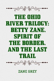 THE OHIO RIVER TRILOGY: BETTY ZANE, SPIRIT OF THE BORDER, AND THE LAST TRAIL