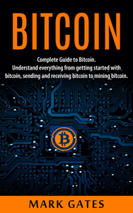 Bitcoin: Complete Guide To Bitcoin. Understand everything from getting started with bitcoin, sending and receiving bitcoin to mining bitcoin. Book Review