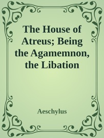 The House Of Atreus Being The Agamemnon The Libation Bearers And The Furies