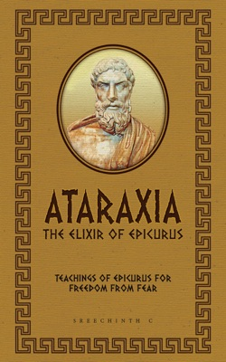 Ataraxia: The Elixir of Epicurus: Teachings of Epicurus for Freedom from Fear
