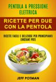 Pentola a pressione elettrica: Ricette per Due con la Pentola Istantanea: Ricette Facili e Deliziose per Principianti (Instant Pot) Book Cover