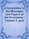 A Compilation Of The Messages And Papers Of The Presidents  Volume 2 Part 2 John Quincy Adams