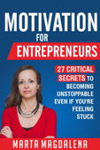 Motivation for Entrepreneurs: 27 Critical Secrets to Becoming Unstoppable Even If You're Feeling Stuck