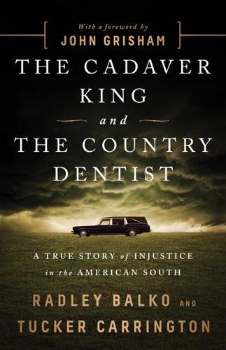 Radley Balko, Tucker Carrington & John Grisham - The Cadaver King and the Country Dentist
