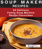 Soup Maker Recipes:  54 Delicious Family Soup Machine Recipe Favourites