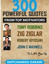 300 Powerful Quotes From Top Motivators Tony Robbins Zig Ziglar Robert Kiyosaki John C Maxwell  To Lift You Up