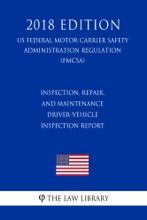 Inspection, Repair, and Maintenance - Driver-Vehicle Inspection Report (US Federal Motor Carrier Safety Administration Regulation) (FMCSA) (2018 Edition)