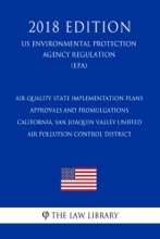 Air Quality State Implementation Plans - Approvals And Promulgations - California, San Joaquin Valley Unified Air Pollution Control District (US Environmental Protection Agency Regulation) (EPA) (2018 Edition)