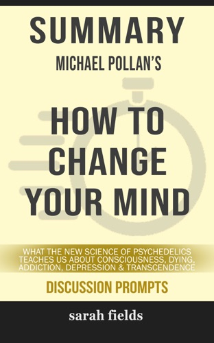 Sarah Fields - Summary: Michael Pollan's How to Change Your Mind