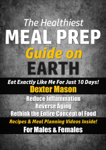 The Healthiest Meal Prep Guide on Earth: Eat Exactly Like Me for Just 10 Days!