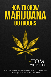 How to Grow Marijuana : Outdoors - A Step-by-Step Beginners Guide to Growing Top-Quality Weed Outdoors book