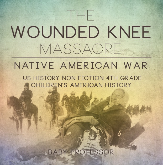 The Wounded Knee Massacre Native American War US History Non Fiction 4th Grade Children S American History By Baby Professor On Apple Books
