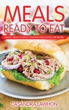 Meals Ready To Eat: Healthy Meals To Detox Your Body With Blood Type Recipes