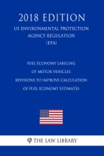 Fuel Economy Labeling of Motor Vehicles - Revisions To Improve Calculation of Fuel Economy Estimates (US Environmental Protection Agency Regulation) (EPA) (2018 Edition)