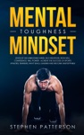 Mental Toughness Mindset Develop An Unbeatable Mind Self-Discipline Iron Will Confidence Will Power - Achieve The Success Of Sports Athletes Trainers Navy SEALs Leaders And Become Unstoppable
