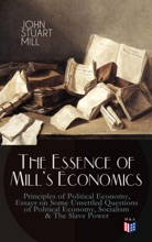 The Essence Of Mill's Economics: Principles Of Political Economy, Essays On Some Unsettled Questions Of Political Economy, Socialism & The Slave Power