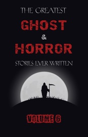 The Greatest Ghost And Horror Stories Ever Written Volume 6 30 Short Stories