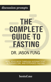 The Complete Guide to Fasting: Heal Your Body Through Intermittent, Alternate-Day, and Extended Fasting by Dr. Jason Fung (Discussion Prompts)