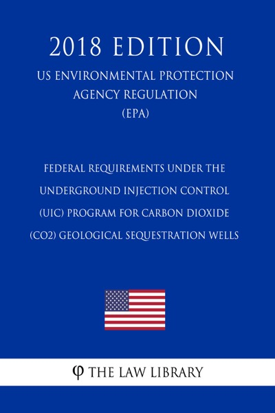 Federal Requirements Under the Underground Injection Control (UIC) Program for Carbon Dioxide (CO2) Geological Sequestration Wells (US Environmental Protection Agency Regulation) (EPA) (2018 Edition)