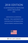 Greenhouse Gas Reporting Program - Final Amendments And Confidentiality Determinations For Electronics Manufacturing US Environmental Protection Agency Regulation EPA 2018 Edition
