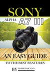 Sony Alpha A7 3 An Easy Guide To The Best Features