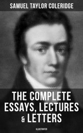 The Complete Essays, Lectures & Letters of S. T. Coleridge (Illustrated)
