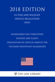 Endangered And Threatened Wildlife And Plants Designation Of Critical Habitat For The Jemez Mountains Salamander Us Fish And Wildlife Service Regulation Fws 2018 Edition