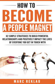 How to Become a People Magnet: 62 Simple Strategies to Build Powerful Relationships and Positively Impact the Lives of Everyone You Get in Touch with book