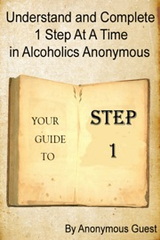 UNDERSTAND AND COMPLETE 1 STEP AT A TIME IN ALCOHOLICS ANONYMOUS: YOUR GUIDE TO STEP 1
