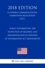 Public Information, The Inspection Of Records, And Implementation Of Freedom Of Information Act Amendments (US Federal Communications Commission Regulation) (FCC) (2018 Edition)