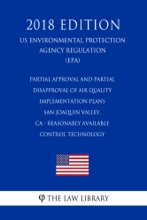 Partial Approval And Partial Disapproval Of Air Quality Implementation Plans - San Joaquin Valley, CA - Reasonably Available Control Technology (US Environmental Protection Agency Regulation) (EPA) (2018 Edition)