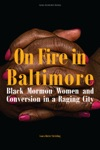 On Fire In Baltimore Black Mormon Women And Conversion In A Raging City
