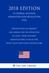 Certification Of Aircraft And Airmen For The Operation Of Light- Sport Aircraft - Modifications To Rules For Sport Pilots And Flight Instructors US Federal Aviation Administration Regulation FAA 2018 Edition